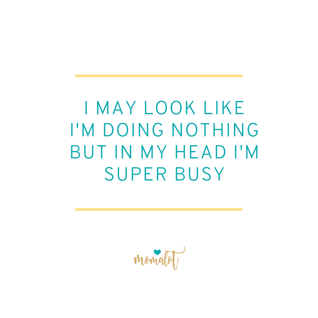 I may look like I'm doing nothing but in my head I'm super busy. #mombrain